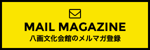 MAIL MAGAZINE 八画文化会館のメルマガ登録